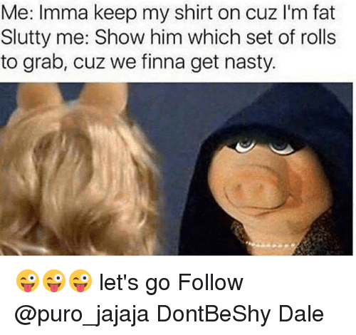 Memes, Nasty, and Fat: Me: Imma keep my shirt on cuz I'm fat  Slutty me: Show him which set of rolls  to grab, cuz we finna get nasty 😜😜😜 let's go Follow @puro_jajaja DontBeShy Dale
