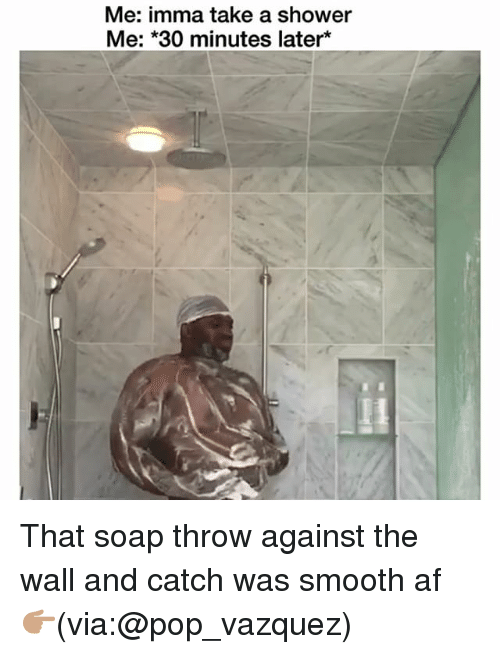 Af, Funny, and Pop: Me: imma take a shower  Me: *30 minutes later* That soap throw against the wall and catch was smooth af 👉🏽(via:@pop_vazquez)
