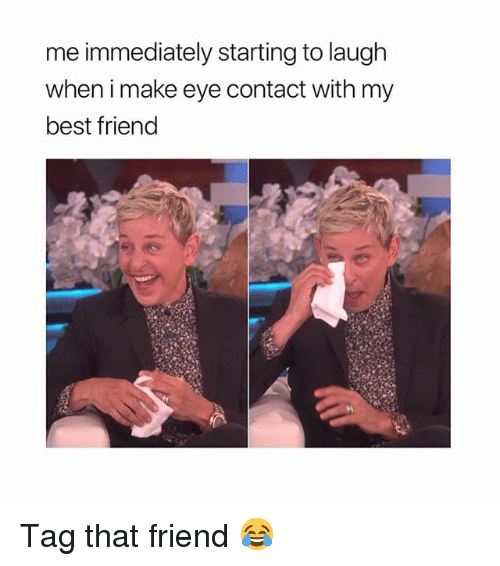 Best Friend, Memes, and Best: me immediately starting to laugh  when i make eye contact with my  best friend Tag that friend 😂
