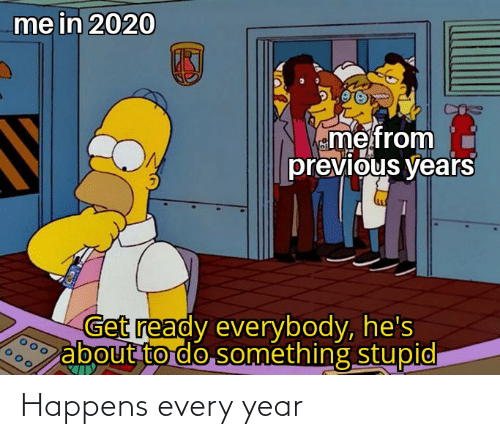 eme: me in 2020  eme from  previous years  Get ready everybody, he's  about to do something stupid Happens every year
