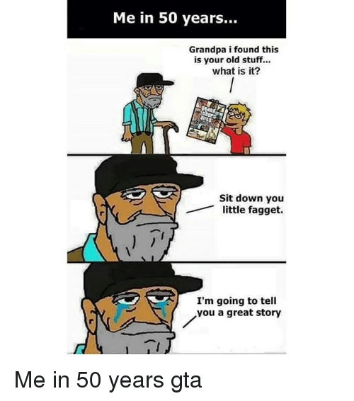 Funny, Grandpa, and Stuff: Me in 50 years...  Grandpa i found this  is your old stuff...  what is it?  Sit down you  little fagget.  I'm going to tell  you a great story Me in 50 years gta