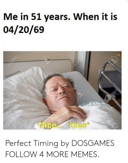 Perfect Timing: Me in 51 years. When it is  04/20/69  @dabmoms  Nicedies  23RF Perfect Timing by DOSGAMES FOLLOW 4 MORE MEMES.