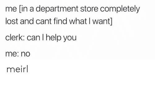 can i help you: me [in a department store completely  lost and cant find what I want]  clerk: can I help you  me: no meirl