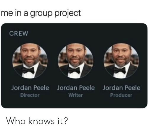 Group Project: me in a group project  CREW  Jordan Peele  Director  Jordan Peele  Writer  Jordan Peele  Producer Who knows it?