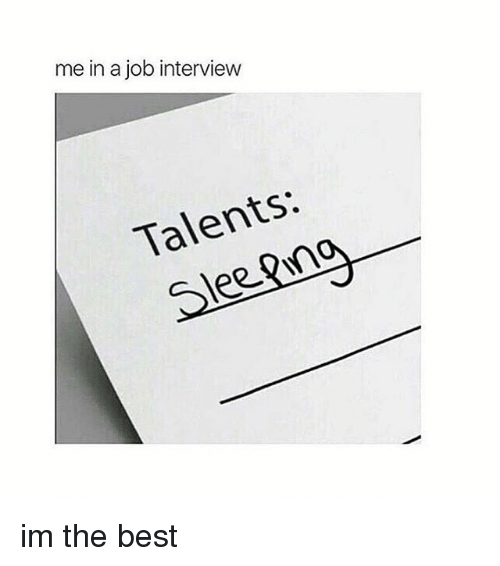 Job Interview, Best, and Girl Memes: me in a job interview  Talents:  See im the best