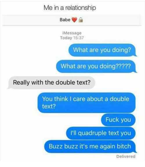 Bitch, Fuck You, and Fuck: Me in a relationship  Babe  iMessage  Today 15:37  What are you doing?  What are you doing?????  Really with the double text?  You think I care about a double  text?  Fuck you  I'll quadruple text you  Buzz buzz it's me again bitch  Delivered