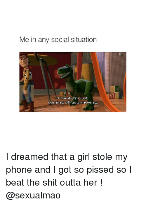 Stole My Phone: Me in any social situation  think I'm just  Coming off as annoying I dreamed that a girl stole my phone and I got so pissed so I beat the shit outta her ! @sexualmao