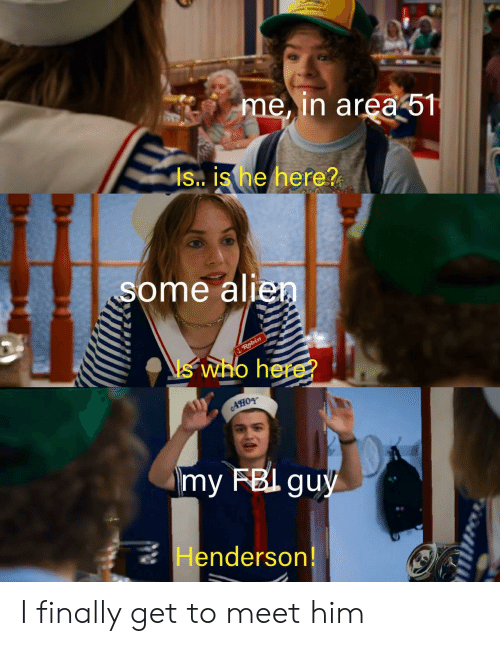 Is Is: me, in area 51  is. is he here?  some alien  Robin  who here?  my FBI guy  Henderson! I finally get to meet him