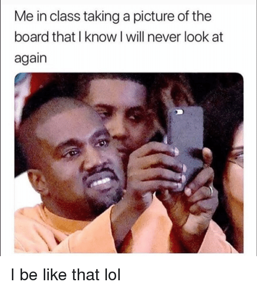 Be Like, Funny, and Lol: Me in class taking a picture of the  board that I know I will never look at  again I be like that lol