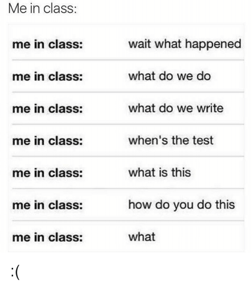 Test, What Is, and How: Me in class:  wait what happened  what do we do  what do we write  when's the test  what is this  how do you do this  what  me in class:  me in class:  me in class:  me in class:  me in class:  me in class:  me in class: :(