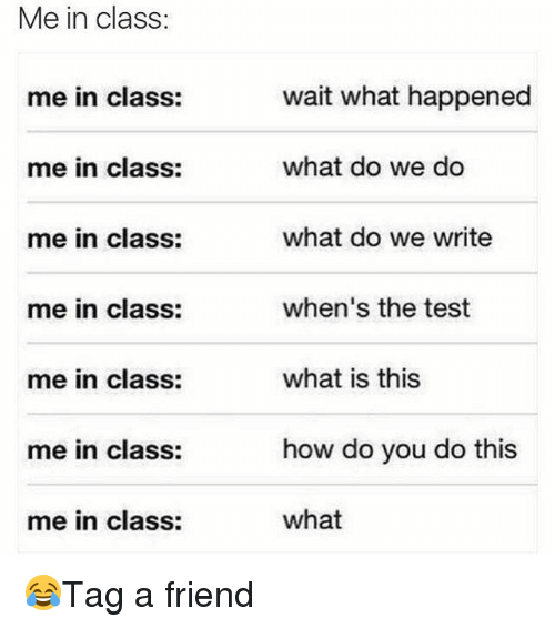 Memes, Test, and What Is: Me in class:  wait what happened  what do we do  what do we write  when's the test  what is this  how do you do this  what  me in class:  me in class:  me in class:  me in class:  me in class:  me in class:  me in class: 😂Tag a friend