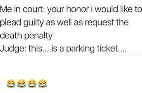 plead: Me in court: your honor i would like to  plead guilty as well as request the  death penalty  Judge: this....is a parking ticket.. 😂😂😂😂