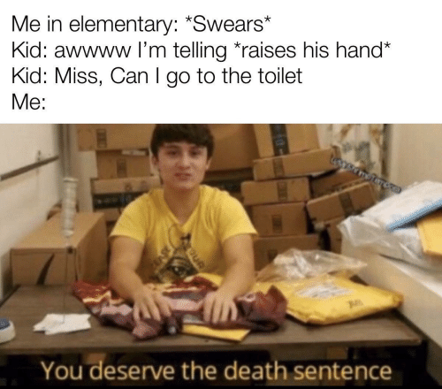 Awwww: Me in elementary: *Swears*  Kid: awwww l'm telling *raises his hand*  Kid: Miss, Can I go to the toilet  Me:  You deserve the death sentence