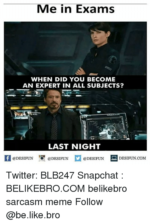 Be Like, Meme, and Memes: Me in Exams  WHEN DID YOU BECOME  AN EXPERT IN ALL SUBJECTS?  LAST NIGHT  @DESIFUN 10闇@DESIFUN  @DESIFUN  DESIFUN.COMM Twitter: BLB247 Snapchat : BELIKEBRO.COM belikebro sarcasm meme Follow @be.like.bro