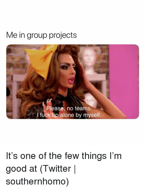 Group Projects: Me in group projects  Please, no teams.  I fuck up alone by myself. It's one of the few things I'm good at (Twitter | southernhomo)