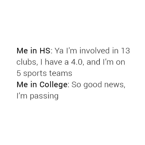 Teams: Me in HS: Ya I'm involved in 13  clubs, I have a 4.0, and I'm on  5 sports teams  Me in College: So good news,  I'm passing