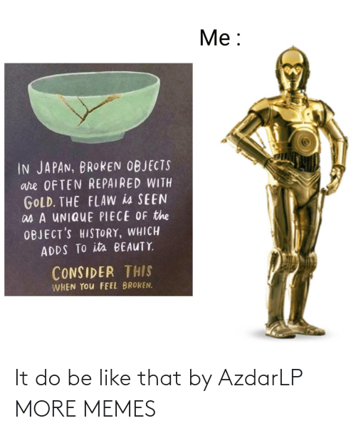 Japan: Me:  IN JAPAN, BROKEN OBJECTS  are OFTEN REPAIRED WITH  GOLD. THE FLAW is SEEN  as A UNIQUE PIECE OF the  OBJECT'S HISTORY, WHICH  ADDS TO its BEAUTY  CONSIDER THIS  WHEN YOu FEEL BROKEN. It do be like that by AzdarLP MORE MEMES