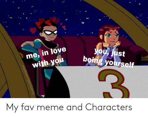 fav: me, in love  with you  you, just  being yourself  fb:@miserably. My fav meme and Characters