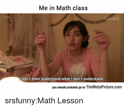 math class: Me in Math class  Idon't even understand what I don't understand  you should probably go to TheMetaPicture.com srsfunny:Math Lesson