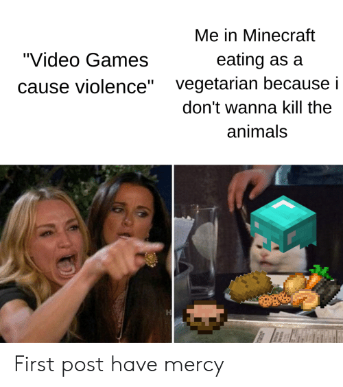 "Have Mercy: Me in Minecraft  ""Video Games  eating as a  vegetarian because i  ause violence""  don't wanna kill the  animals First post have mercy"