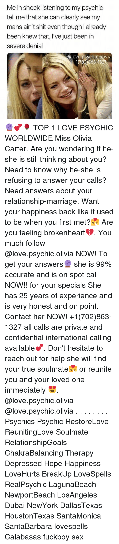 brokenheart: Me in shock listening to my psychic  tell me that she can clearly see my  mans ain't shit even though l already  been knew that, I've just been in  severe denial  @love.psychicolivia  1702 86313 🔮💕🌹 TOP 1 LOVE PSYCHIC WORLDWIDE Miss Olivia Carter. Are you wondering if he-she is still thinking about you? Need to know why he-she is refusing to answer your calls? Need answers about your relationship-marriage. Want your happiness back like it used to be when you first met?💏 Are you feeling brokenheart💔. You much follow @love.psychic.olivia NOW! To get your answers🔮 she is 99% accurate and is on spot call NOW!! for your specials She has 25 years of experience and is very honest and on point. Contact her NOW! +1(702)863-1327 all calls are private and confidential international calling available💕. Don't hesitate to reach out for help she will find your true soulmate💏 or reunite you and your loved one immediately 😍. @love.psychic.olivia @love.psychic.olivia . . . . . . . . Psychics Psychic RestoreLove ReunitingLove Soulmate RelationshipGoals ChakraBalancing Therapy Depressed Hope Happiness LoveHurts BreakUp LoveSpells RealPsychic LagunaBeach NewportBeach LosAngeles Dubai NewYork DallasTexas HoustonTexas SantaMonica SantaBarbara lovespells Calabasas fuckboy sex