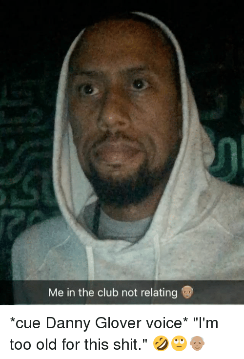 """Club, Memes, and Shit: Me in the club not relating *cue Danny Glover voice* """"I'm too old for this shit."""" 🤣🙄👴🏽"""