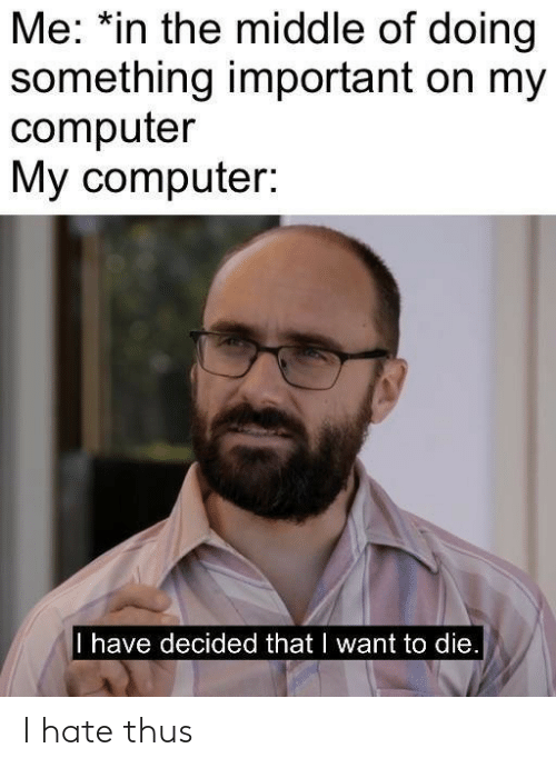 want-to-die: Me: *in the middle of doing  something important on my  computer  My computer:  I have decided that I want to die. I hate thus