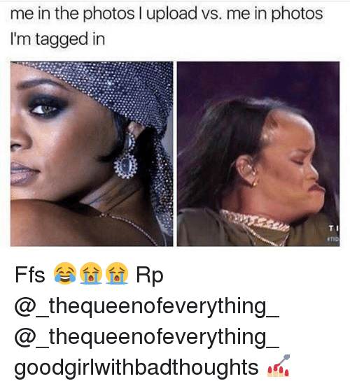 Memes, Tagged, and 🤖: me in the photos l upload vs. me in photos  I'm tagged in  TI Ffs 😂😭😭 Rp @_thequeenofeverything_ @_thequeenofeverything_ goodgirlwithbadthoughts 💅🏼