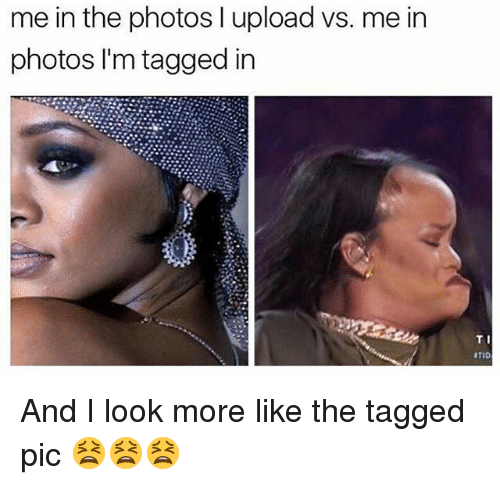 Memes, Tagged, and 🤖: me in the photos l upload vs. me in  photos I'm tagged in  TI And I look more like the tagged pic 😫😫😫