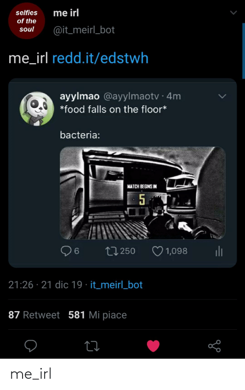 Mi Piace: me irl  selfies  of the  @it_meirl_bot  soul  me_irl redd.it/edstwh  ayylmao @ayylmaotv · 4m  *food falls on the floor*  bacteria:  MATCH BEGINS IN  ♡ 1,098  ili  27 250  21:26 · 21 dic 19 · it_meirl_bot  87 Retweet 581 Mi piace me_irl