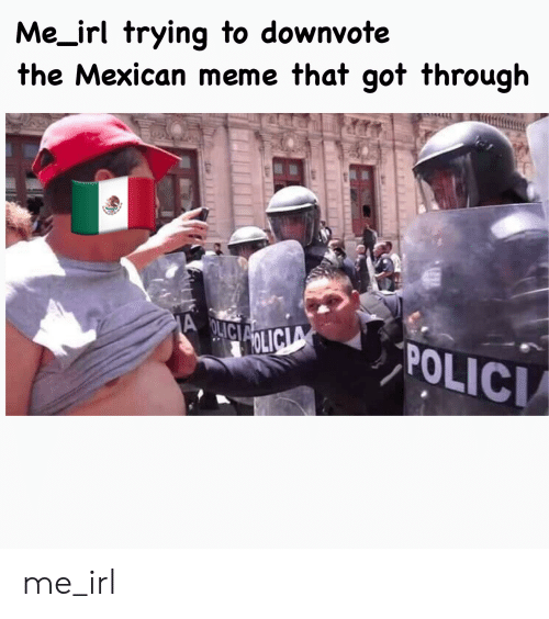 Mexican Meme: Me_irl trying to downvote  the Mexican meme that got through  A OLICIA  A  OLICIA  POLICI me_irl