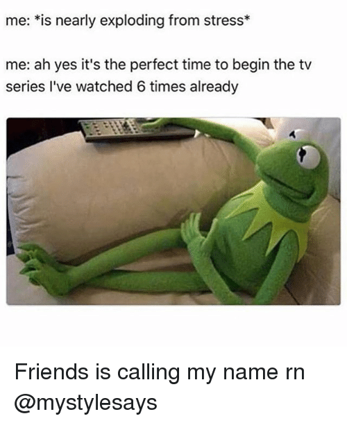 Friends, Time, and Girl Memes: me: *is nearly exploding from stress*  me: ah yes it's the perfect time to begin the tv  series I've watched 6 times already Friends is calling my name rn @mystylesays