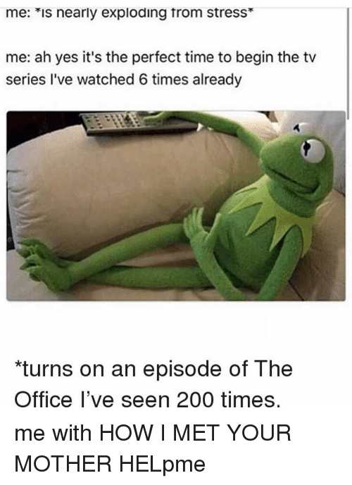 """Bailey Jay, Memes, and The Office: me: *is nearly exploding trom stress*  me: ah yes it's the perfect time to begin the tv  series I've watched 6 times already  """"turns on an episode of The  Office l've seen 200 times me with HOW I MET YOUR MOTHER HELpme"""