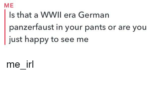panzerfaust: ME  Is that a WWIl era German  panzerfaust in your pants or are you  just happy to see me