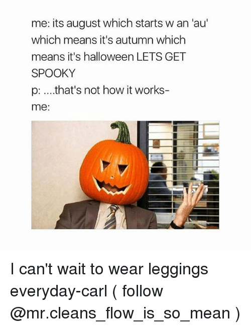 carling: me: its august which starts w an 'au'  which means it's autumn which  means it's halloween LETS GET  SPOOKY  p: ....that's not how it works-  me:  IT I can't wait to wear leggings everyday-carl ( follow @mr.cleans_flow_is_so_mean )