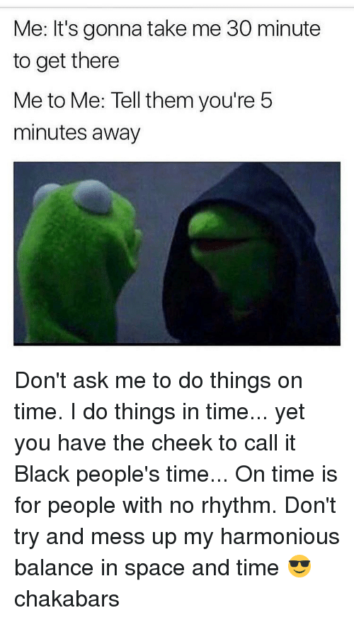 Memes, Space, and 5 Minutes Away: Me: It's gonna take me 30 minute  to get there  Me to Me: Tell them you're 5  minutes away Don't ask me to do things on time. I do things in time... yet you have the cheek to call it Black people's time... On time is for people with no rhythm. Don't try and mess up my harmonious balance in space and time 😎 chakabars