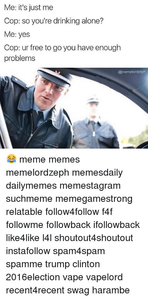 Drinking, Funny, and Meme: Me: it's just me  Cop: so you're drinking alone?  Me: yes  Cop: ur free to go you have enough  problems  @memelordzeph 😂 meme memes memelordzeph memesdaily dailymemes memestagram suchmeme memegamestrong relatable follow4follow f4f followme followback ifollowback like4like l4l shoutout4shoutout instafollow spam4spam spamme trump clinton 2016election vape vapelord recent4recent swag harambe