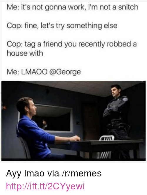 """Ayy LMAO: Me: it's not gonna work, I'm not a snitch  Cop: fine, let's try something else  Cop: tag a friend you recently robbed a  house with  Me: LMAO0 @George  MIN <p>Ayy lmao via /r/memes <a href=""""http://ift.tt/2CYyewi"""">http://ift.tt/2CYyewi</a></p>"""