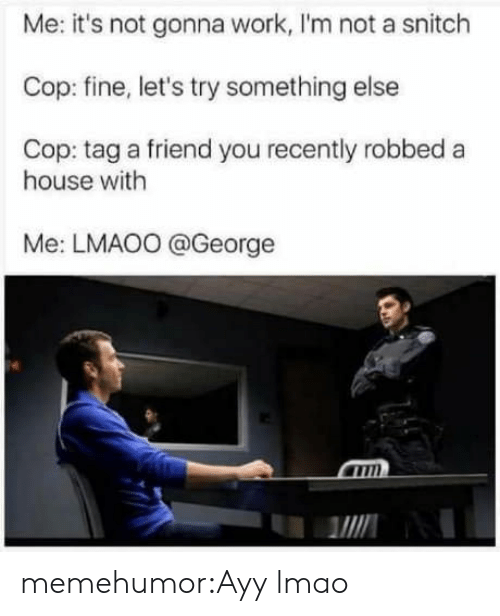 Ayy LMAO: Me: it's not gonna work, I'm not a snitch  Cop: fine, let's try something else  Cop: tag a friend you recently robbed a  house with  Me: LMAO0 @George  MIN memehumor:Ayy lmao
