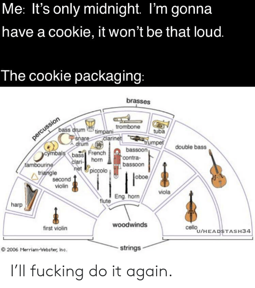 cymbals: Me: It's only midnight. I'm gonna  have a cookie, it won't be that loud.  The cookie packaging:  brasses  'timpani rombone  clarinet  bass drum  snare  drum  tuba  percussion  rumpet  bassoon  contra-  bassoon  double bass  cymbals bass French  tambourine  triangle  clari- horn  net Upiccolo  oboe  second  violin  viola  flute Eng. horn  harp  woodwinds  first violin  cello  U/HEADSTASH34  2006 Merriam-webster, Inc.  strings I'll fucking do it again.