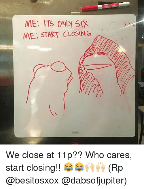 Memes, 🤖, and Who Cares: ME. ITS ONLY SIX  ME, START CLOSING We close at 11p?? Who cares, start closing!! 😂😂🙌🏼🙌🏼 (Rp @besitosxox @dabsofjupiter)
