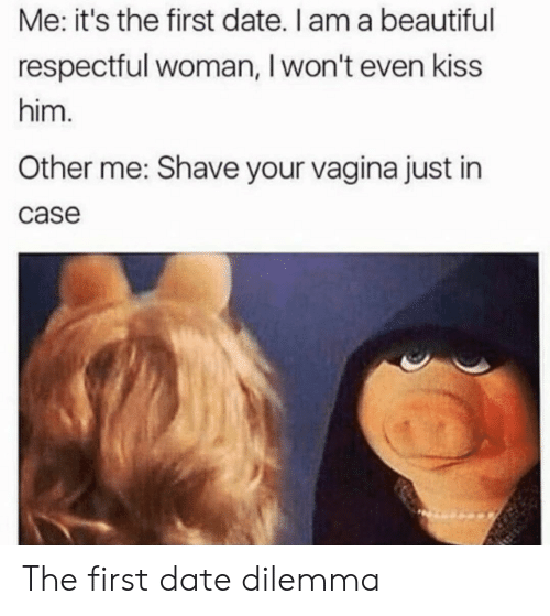 respectful: Me: it's the first date. I am a beautiful  respectful woman, I won't even kiss  him.  Other me: Shave your vagina just in  case The first date dilemma