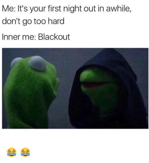 blackout: Me: It's your first night out in awhile,  don't go too hard  Inner me: Blackout   😂    😂