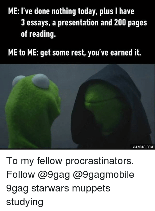 Procrastination: ME: I've done nothing today, plus I have  3 essays, a presentation and 200 pages  of reading.  ME to ME: get some rest, you've earned it.  VIA 9GAG.COM To my fellow procrastinators. Follow @9gag @9gagmobile 9gag starwars muppets studying