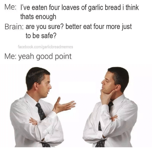 Loave: Me: I've eaten four loaves of garlic bread i think  thats enough  Brain: are you sure? better eat four more just  to be safe?  facebook.com/garlicbreadmemes  Me: yeah good point