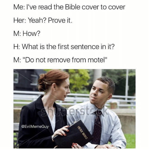 """What Is The First: Me. I've read the Bible cover to cover  Her: Yeah? Prove it.  M: How?  H: What is the first sentence in it?  M: """"Do not remove from motel""""  @EvilMemeGuy"""