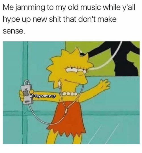 Hype Up: Me jamming to my old music while y'all  hype up new shit that don't make  sense.  IG3Cayeewassup