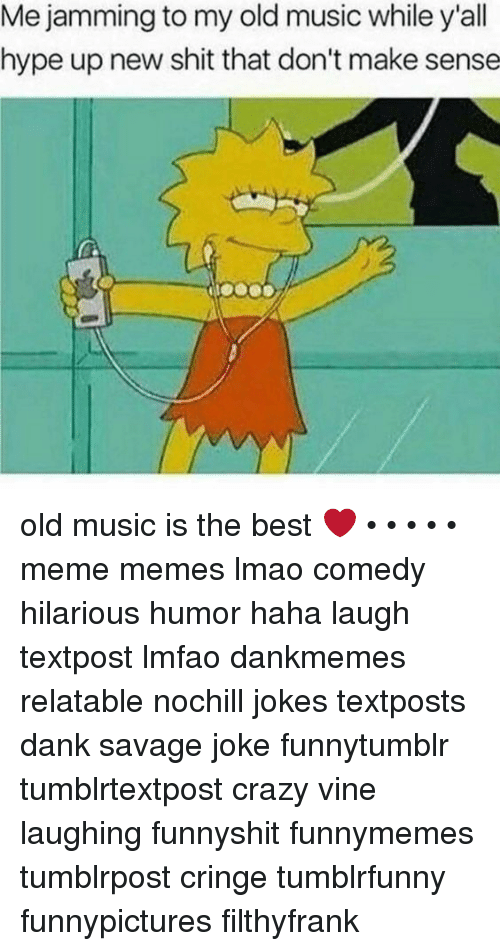 Hype Up: Me jamming to my old music while y'all  hype up new shit that don't make sense old music is the best ❤️ • • • • • meme memes lmao comedy hilarious humor haha laugh textpost lmfao dankmemes relatable nochill jokes textposts dank savage joke funnytumblr tumblrtextpost crazy vine laughing funnyshit funnymemes tumblrpost cringe tumblrfunny funnypictures filthyfrank