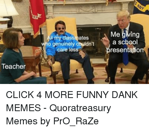 Funny Dank: Me jlving  my classmates  o genuinely couldnt bresentatio  a school  care les  Teacher CLICK 4 MORE FUNNY DANK MEMES - Quoratreasury Memes by PrO_RaZe