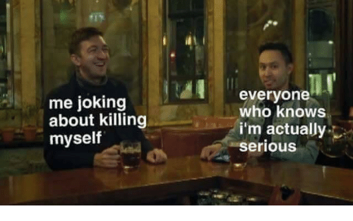 Killing Myself: me joking  about killing  myself  everyone  who knows  i'm actually  serious
